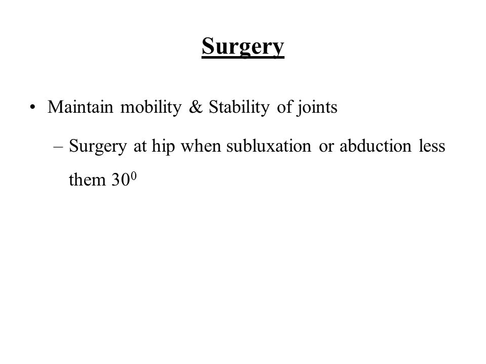 Surgery Maintain mobility & Stability of joints –Surgery at hip when subluxation or abduction less them 30 0