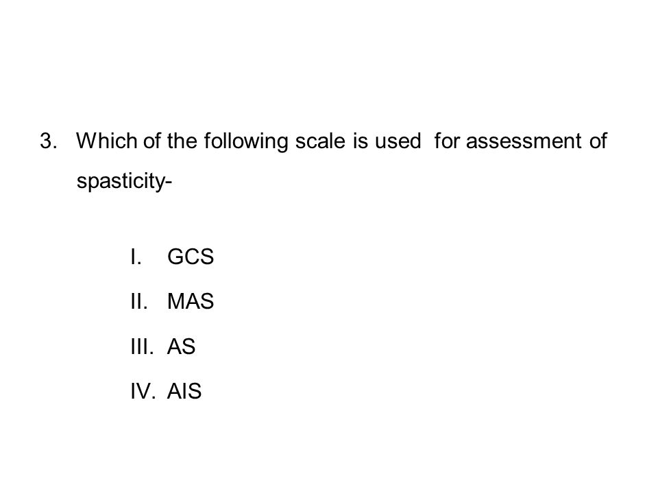 3. Which of the following scale is used for assessment of spasticity- I.GCS II.MAS III.AS IV.AIS