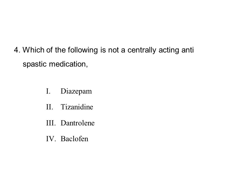 4. Which of the following is not a centrally acting anti spastic medication, I.Diazepam II.Tizanidine III.Dantrolene IV.Baclofen