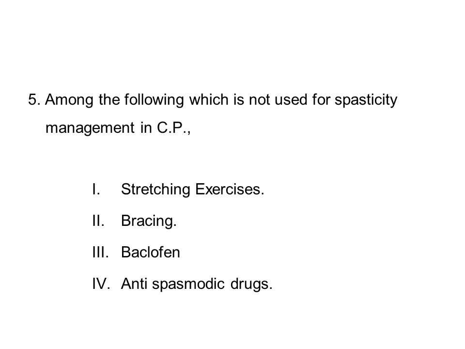 5. Among the following which is not used for spasticity management in C.P., I.Stretching Exercises. II.Bracing. III.Baclofen IV.Anti spasmodic drugs.