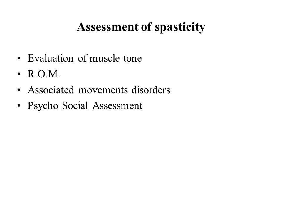 Assessment of spasticity Evaluation of muscle tone R.O.M. Associated movements disorders Psycho Social Assessment