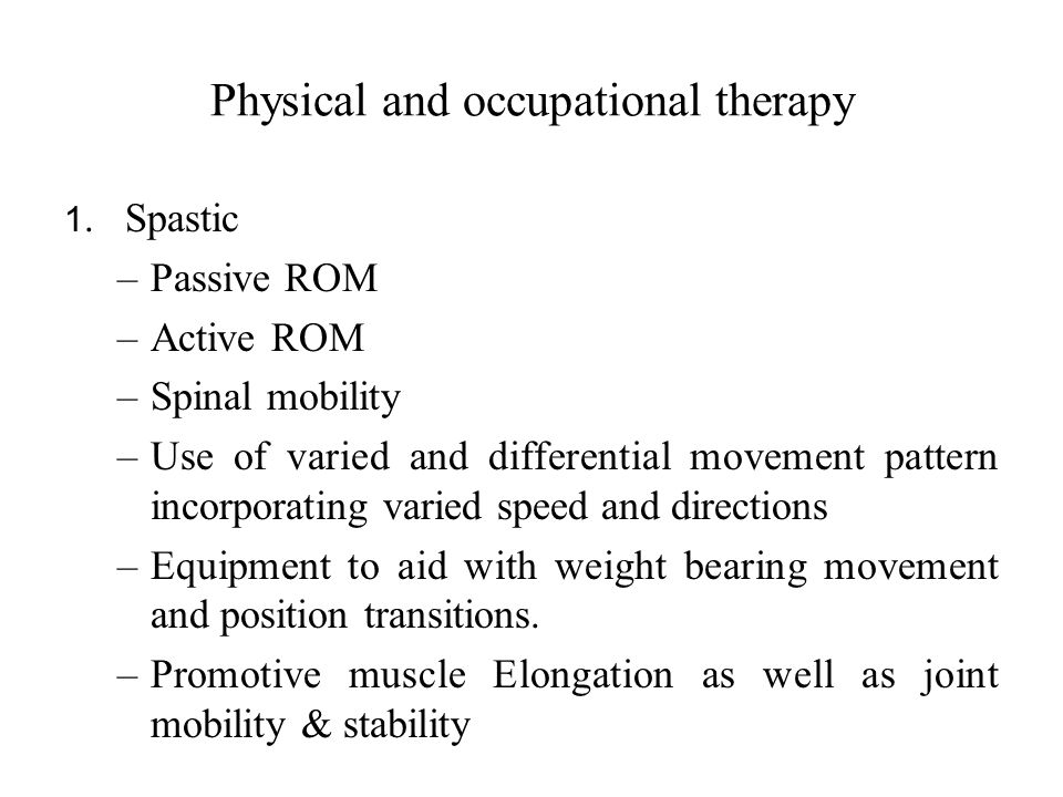Physical and occupational therapy 1. Spastic –Passive ROM –Active ROM –Spinal mobility –Use of varied and differential movement pattern incorporating
