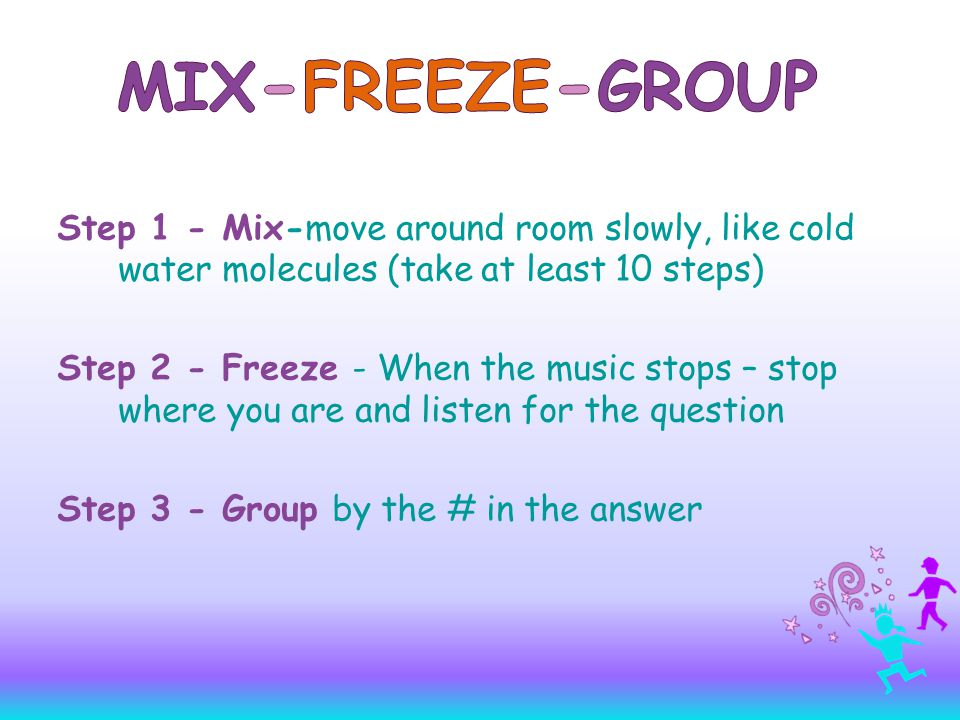 Step 1 - Mix-move around room slowly, like cold water molecules (take at least 10 steps) Step 2 - Freeze - When the music stops – stop where you are and listen for the question Step 3 - Group by the # in the answer