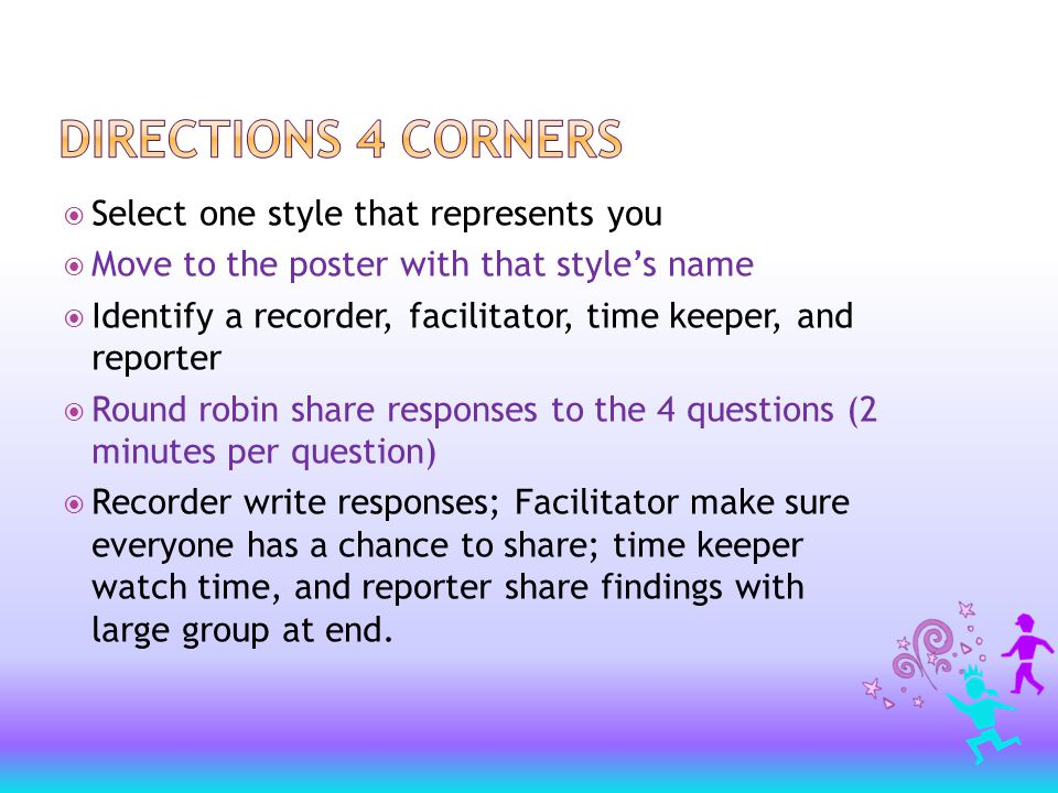  Select one style that represents you  Move to the poster with that style's name  Identify a recorder, facilitator, time keeper, and reporter  Round robin share responses to the 4 questions (2 minutes per question)  Recorder write responses; Facilitator make sure everyone has a chance to share; time keeper watch time, and reporter share findings with large group at end.