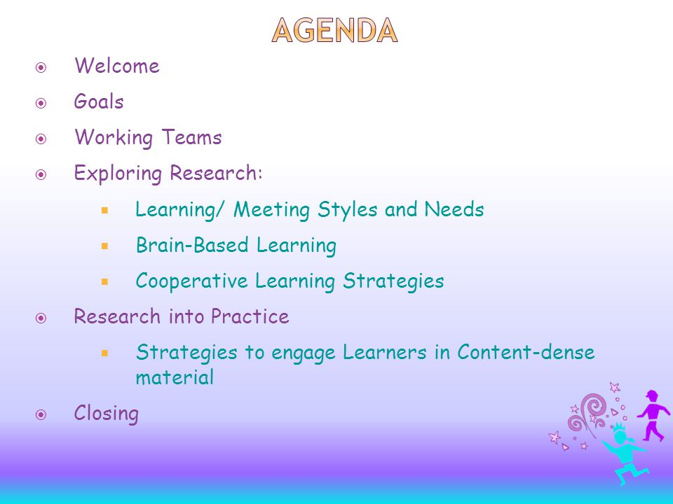  Welcome  Goals  Working Teams  Exploring Research:  Learning/ Meeting Styles and Needs  Brain-Based Learning  Cooperative Learning Strategies  Research into Practice  Strategies to engage Learners in Content-dense material  Closing