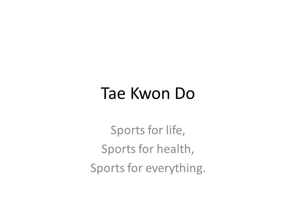 Tae Kwon Do Sports for life, Sports for health, Sports for everything.
