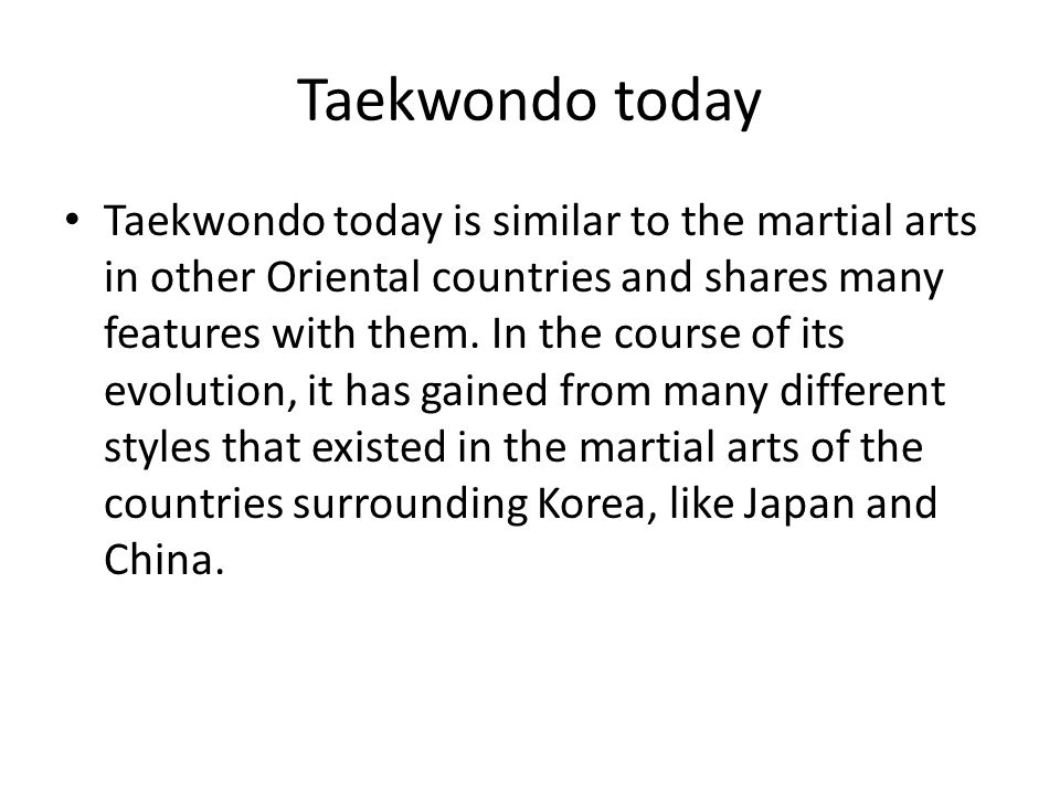 Taekwondo today Taekwondo today is similar to the martial arts in other Oriental countries and shares many features with them.