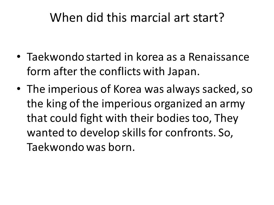 When did this marcial art start? Taekwondo started in korea as a Renaissance form after the conflicts with Japan. The imperious of Korea was always sa