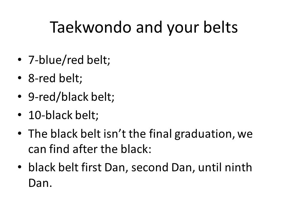 Taekwondo and your belts 7-blue/red belt; 8-red belt; 9-red/black belt; 10-black belt; The black belt isn't the final graduation, we can find after th