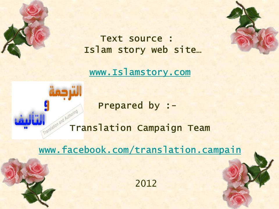 Text source : Islam story web site… www.Islamstory.com Prepared by :- Translation Campaign Team www.facebook.com/translation.campain 2012