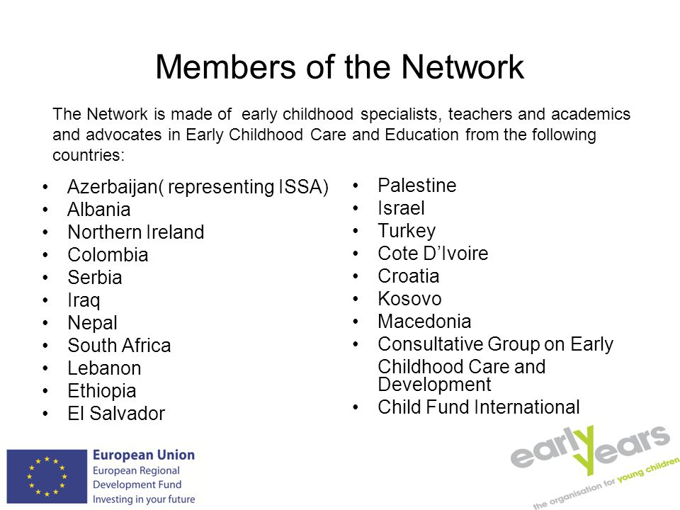 Members of the Network Azerbaijan( representing ISSA) Albania Northern Ireland Colombia Serbia Iraq Nepal South Africa Lebanon Ethiopia El Salvador Palestine Israel Turkey Cote D'Ivoire Croatia Kosovo Macedonia Consultative Group on Early Childhood Care and Development Child Fund International The Network is made of early childhood specialists, teachers and academics and advocates in Early Childhood Care and Education from the following countries: