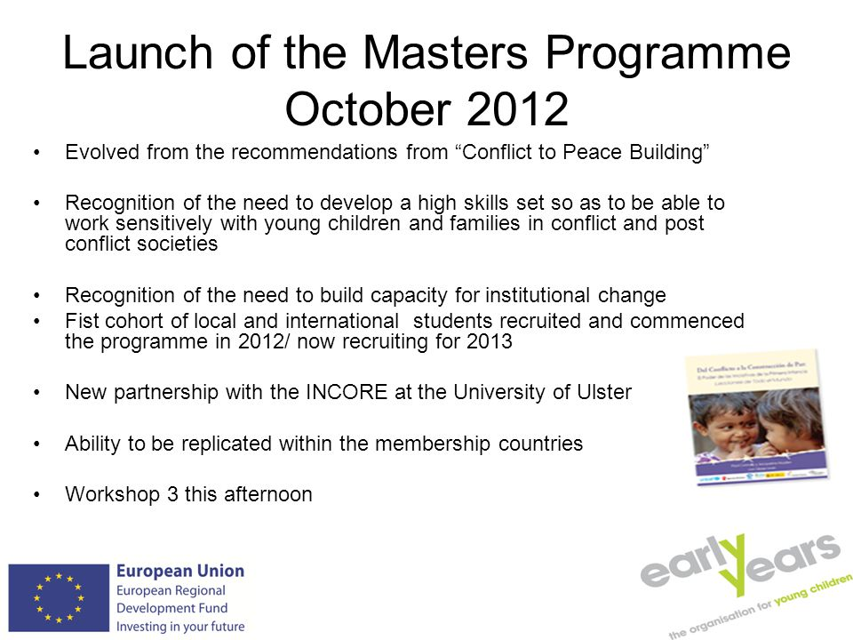 Launch of the Masters Programme October 2012 Evolved from the recommendations from Conflict to Peace Building Recognition of the need to develop a high skills set so as to be able to work sensitively with young children and families in conflict and post conflict societies Recognition of the need to build capacity for institutional change Fist cohort of local and international students recruited and commenced the programme in 2012/ now recruiting for 2013 New partnership with the INCORE at the University of Ulster Ability to be replicated within the membership countries Workshop 3 this afternoon