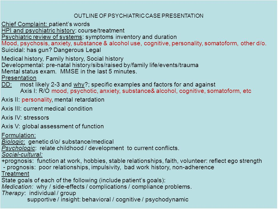 OUTLINE OF PSYCHIATRIC CASE PRESENTATION Chief Complaint: patient's words HPI and psychiatric history: course/treatment Psychiatric review of systems: symptoms inventory and duration Mood, psychosis, anxiety, substance & alcohol use, cognitive, personality, somatoform, other d/o.