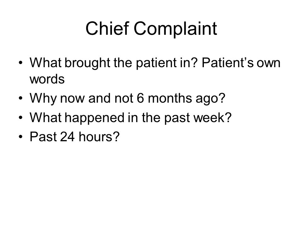 Chief Complaint What brought the patient in.Patient's own words Why now and not 6 months ago.