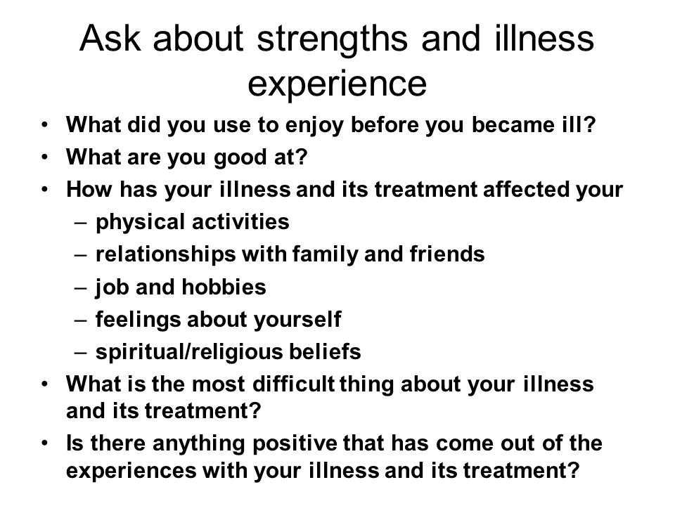 Ask about strengths and illness experience What did you use to enjoy before you became ill? What are you good at? How has your illness and its treatme