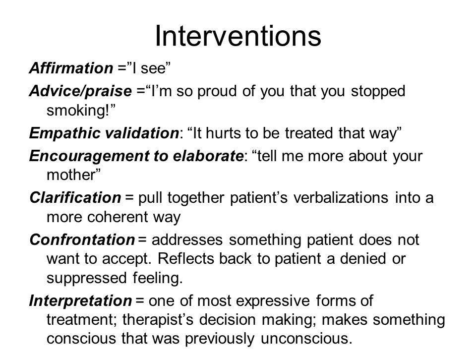 Interventions Affirmation = I see Advice/praise = I'm so proud of you that you stopped smoking! Empathic validation: It hurts to be treated that way Encouragement to elaborate: tell me more about your mother Clarification = pull together patient's verbalizations into a more coherent way Confrontation = addresses something patient does not want to accept.