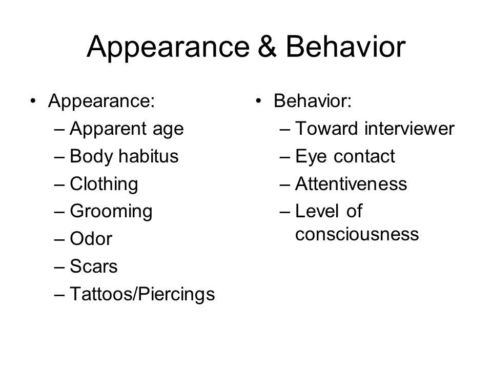 Appearance & Behavior Appearance: –Apparent age –Body habitus –Clothing –Grooming –Odor –Scars –Tattoos/Piercings Behavior: –Toward interviewer –Eye c