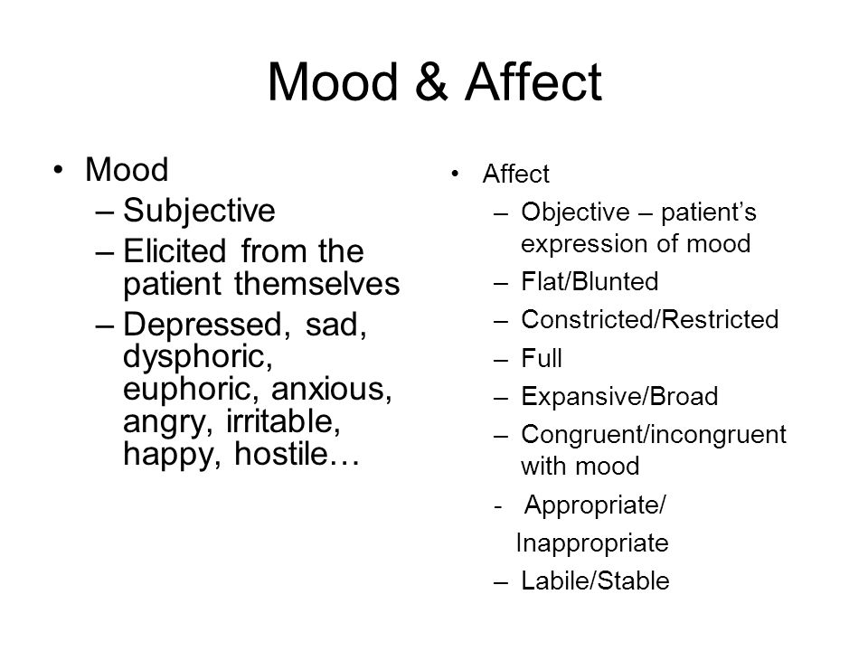 Mood & Affect Mood –Subjective –Elicited from the patient themselves –Depressed, sad, dysphoric, euphoric, anxious, angry, irritable, happy, hostile… Affect –Objective – patient's expression of mood –Flat/Blunted –Constricted/Restricted –Full –Expansive/Broad –Congruent/incongruent with mood - Appropriate/ Inappropriate –Labile/Stable