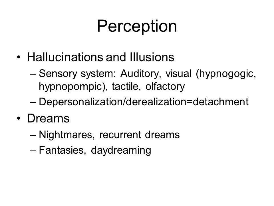 Perception Hallucinations and Illusions –Sensory system: Auditory, visual (hypnogogic, hypnopompic), tactile, olfactory –Depersonalization/derealizati