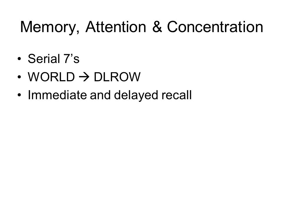 Memory, Attention & Concentration Serial 7's WORLD  DLROW Immediate and delayed recall