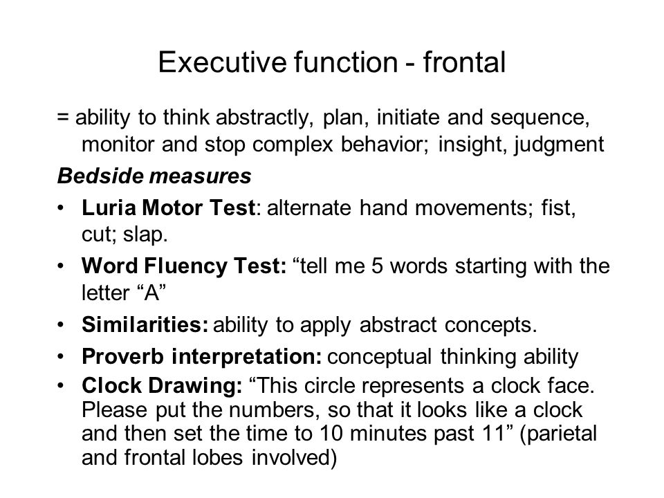 Executive function - frontal = ability to think abstractly, plan, initiate and sequence, monitor and stop complex behavior; insight, judgment Bedside measures Luria Motor Test: alternate hand movements; fist, cut; slap.