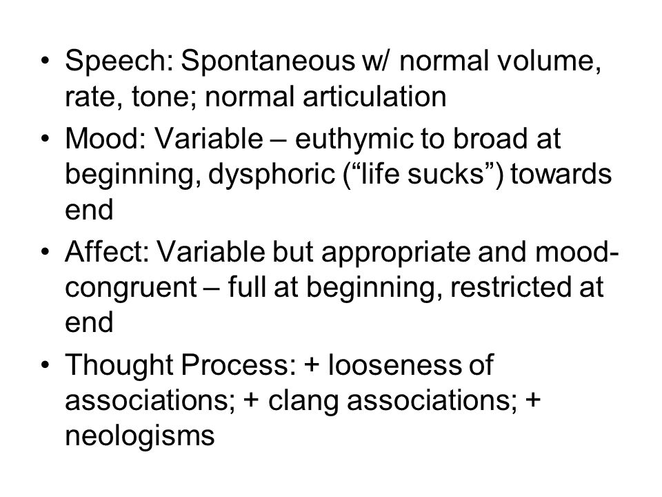 Speech: Spontaneous w/ normal volume, rate, tone; normal articulation Mood: Variable – euthymic to broad at beginning, dysphoric ( life sucks ) towards end Affect: Variable but appropriate and mood- congruent – full at beginning, restricted at end Thought Process: + looseness of associations; + clang associations; + neologisms