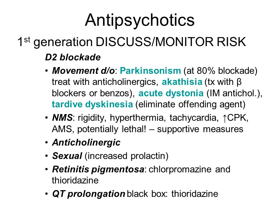 Antipsychotics 1 st generation DISCUSS/MONITOR RISK D2 blockade Movement d/o: Parkinsonism (at 80% blockade) treat with anticholinergics, akathisia (tx with β blockers or benzos), acute dystonia (IM antichol.), tardive dyskinesia (eliminate offending agent) NMS: rigidity, hyperthermia, tachycardia, ↑CPK, AMS, potentially lethal.