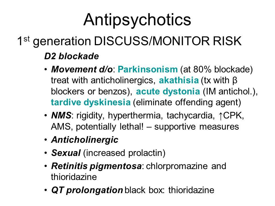 Antipsychotics 1 st generation DISCUSS/MONITOR RISK D2 blockade Movement d/o: Parkinsonism (at 80% blockade) treat with anticholinergics, akathisia (t