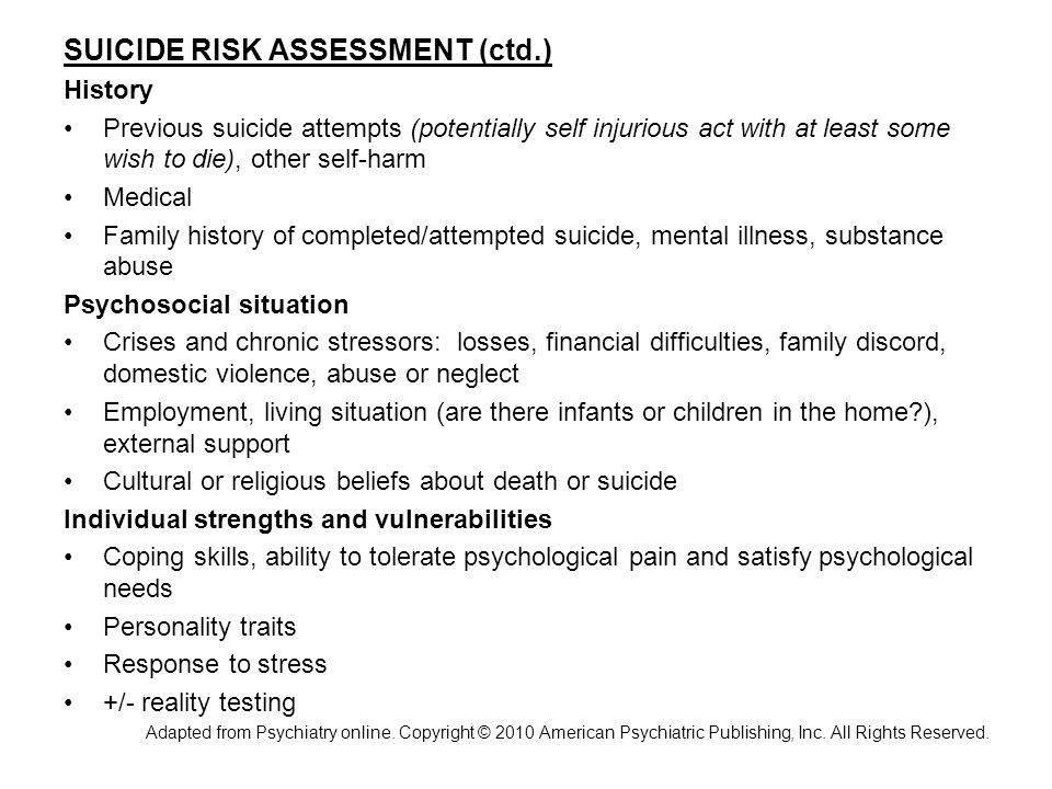 SUICIDE RISK ASSESSMENT (ctd.) History Previous suicide attempts (potentially self injurious act with at least some wish to die), other self-harm Medical Family history of completed/attempted suicide, mental illness, substance abuse Psychosocial situation Crises and chronic stressors: losses, financial difficulties, family discord, domestic violence, abuse or neglect Employment, living situation (are there infants or children in the home?), external support Cultural or religious beliefs about death or suicide Individual strengths and vulnerabilities Coping skills, ability to tolerate psychological pain and satisfy psychological needs Personality traits Response to stress +/- reality testing Adapted from Psychiatry online.