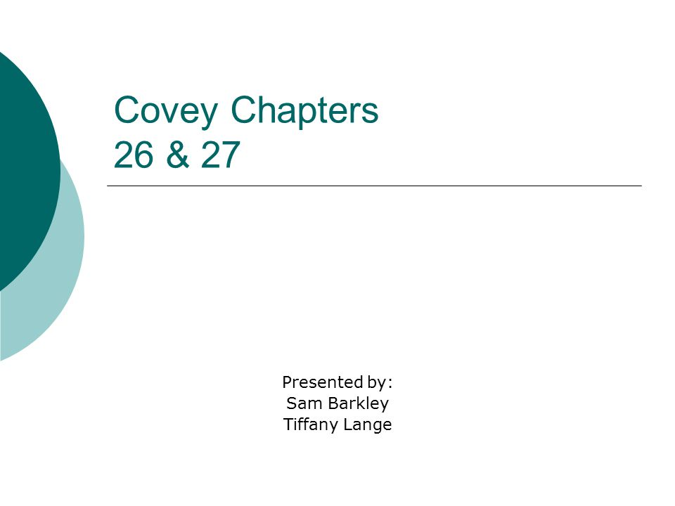 Covey Chapters 26 & 27 Presented by: Sam Barkley Tiffany Lange
