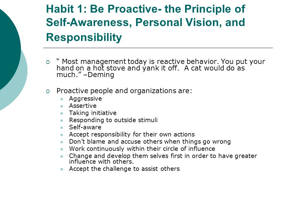 Habit 1: Be Proactive- the Principle of Self-Awareness, Personal Vision, and Responsibility  Most management today is reactive behavior.
