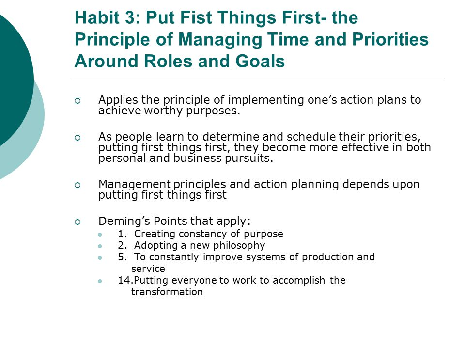 Habit 3: Put Fist Things First- the Principle of Managing Time and Priorities Around Roles and Goals  Applies the principle of implementing one's action plans to achieve worthy purposes.