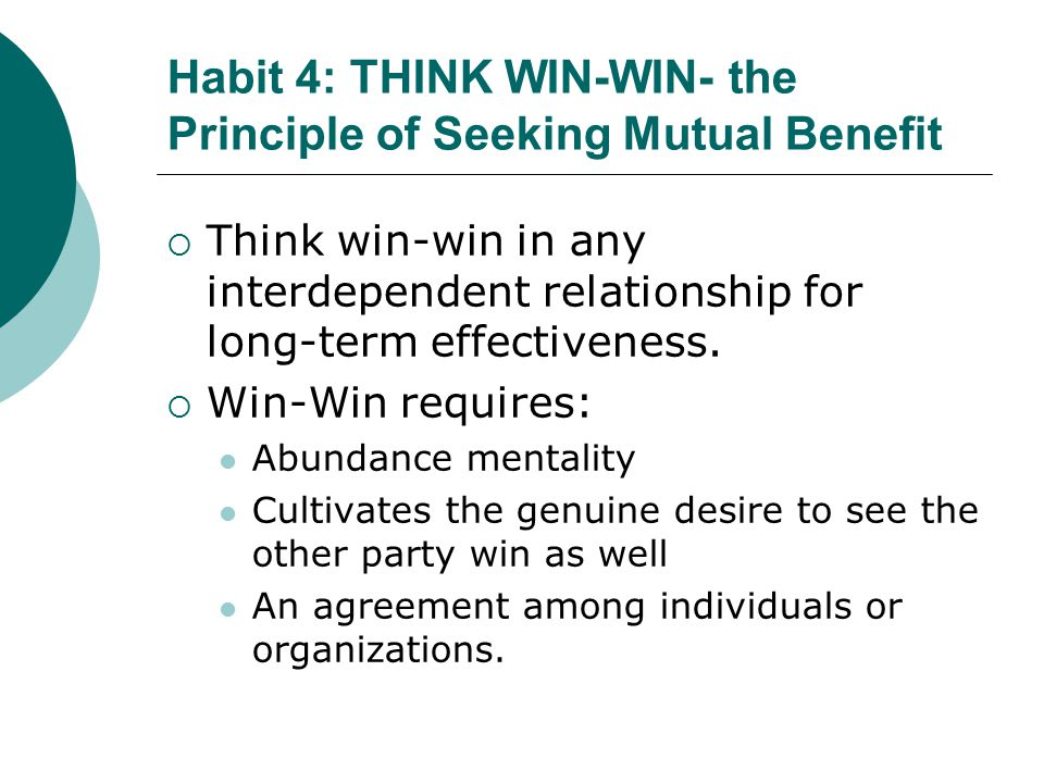 Habit 4: THINK WIN-WIN- the Principle of Seeking Mutual Benefit  Think win-win in any interdependent relationship for long-term effectiveness.