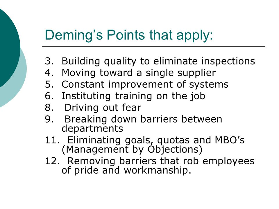Deming's Points that apply: 3.Building quality to eliminate inspections 4.Moving toward a single supplier 5.Constant improvement of systems 6.Instituting training on the job 8.