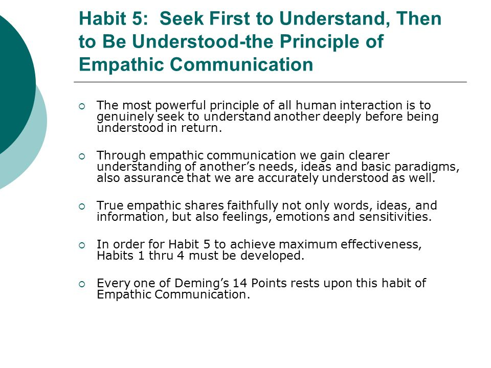 Habit 5: Seek First to Understand, Then to Be Understood-the Principle of Empathic Communication  The most powerful principle of all human interaction is to genuinely seek to understand another deeply before being understood in return.