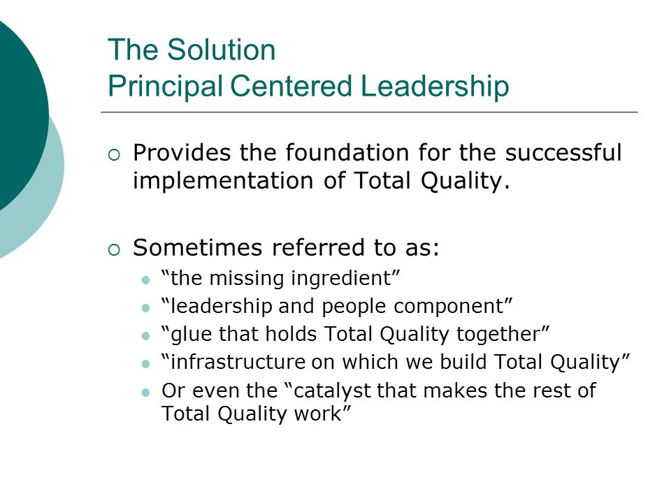 The Solution Principal Centered Leadership  Provides the foundation for the successful implementation of Total Quality.