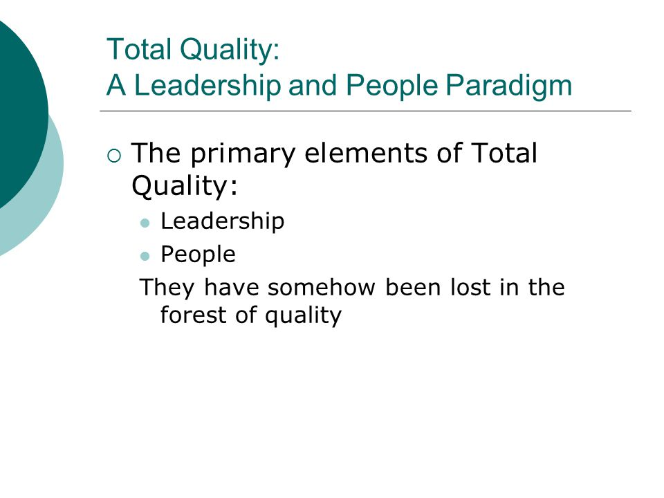 Total Quality: A Leadership and People Paradigm  The primary elements of Total Quality: Leadership People They have somehow been lost in the forest of quality