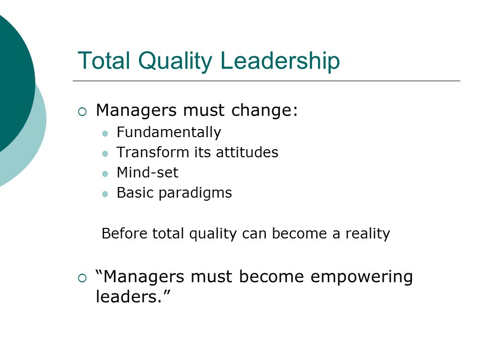 Total Quality Leadership  Managers must change: Fundamentally Transform its attitudes Mind-set Basic paradigms Before total quality can become a reality  Managers must become empowering leaders.