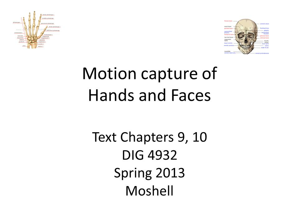 Motion capture of Hands and Faces Text Chapters 9, 10 DIG 4932 Spring 2013 Moshell