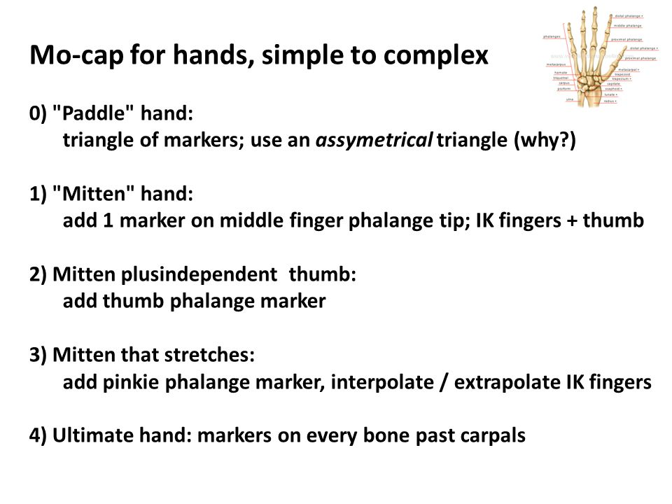Mo-cap for hands, simple to complex 0) Paddle hand: triangle of markers; use an assymetrical triangle (why ) 1) Mitten hand: add 1 marker on middle finger phalange tip; IK fingers + thumb 2) Mitten plusindependent thumb: add thumb phalange marker 3) Mitten that stretches: add pinkie phalange marker, interpolate / extrapolate IK fingers 4) Ultimate hand: markers on every bone past carpals