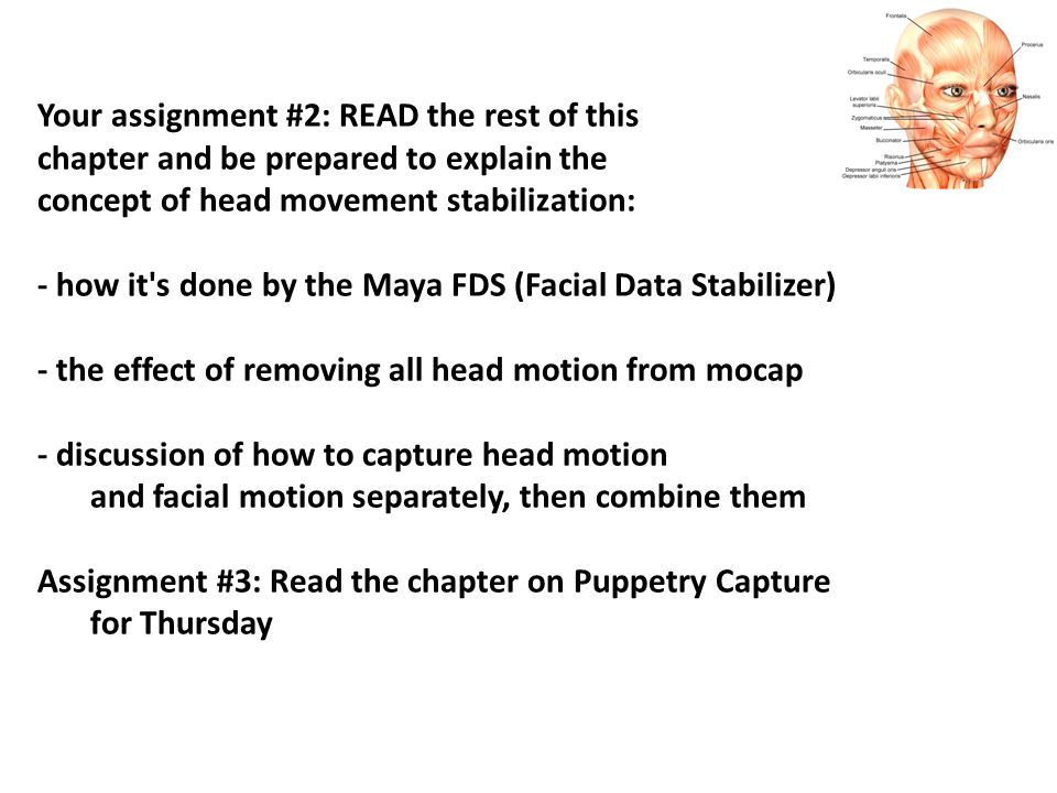 Your assignment #2: READ the rest of this chapter and be prepared to explain the concept of head movement stabilization: - how it s done by the Maya FDS (Facial Data Stabilizer) - the effect of removing all head motion from mocap - discussion of how to capture head motion and facial motion separately, then combine them Assignment #3: Read the chapter on Puppetry Capture for Thursday