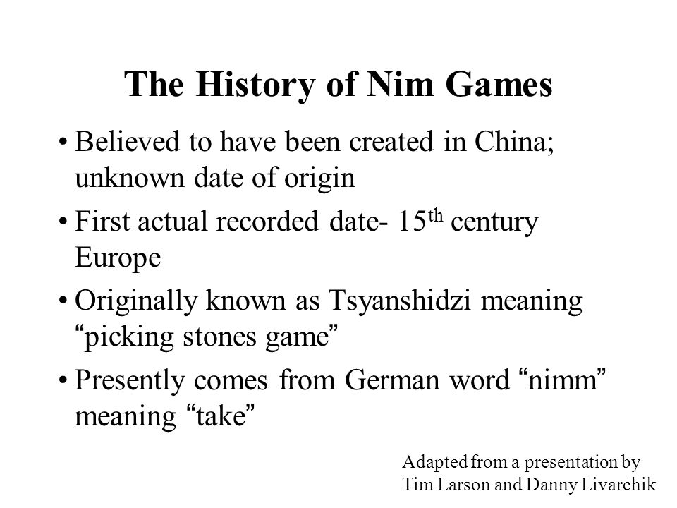 The History of Nim Games Believed to have been created in China; unknown date of origin First actual recorded date- 15 th century Europe Originally known as Tsyanshidzi meaning picking stones game Presently comes from German word nimm meaning take Adapted from a presentation by Tim Larson and Danny Livarchik