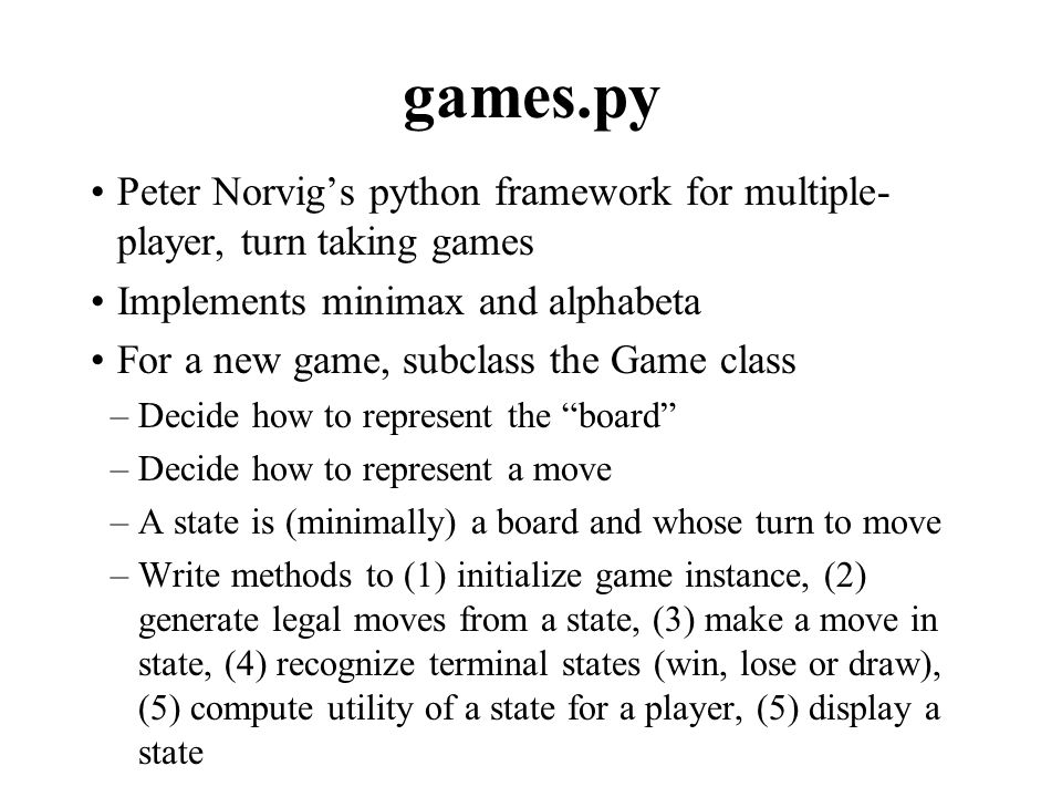 games.py Peter Norvig's python framework for multiple- player, turn taking games Implements minimax and alphabeta For a new game, subclass the Game class –Decide how to represent the board –Decide how to represent a move –A state is (minimally) a board and whose turn to move –Write methods to (1) initialize game instance, (2) generate legal moves from a state, (3) make a move in state, (4) recognize terminal states (win, lose or draw), (5) compute utility of a state for a player, (5) display a state