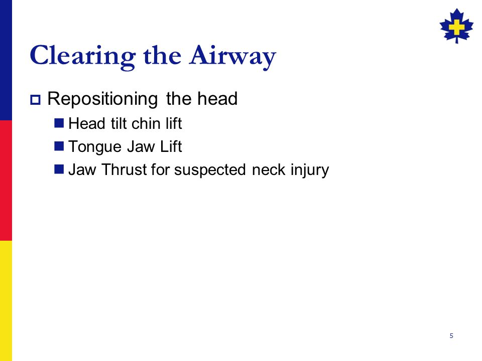 5 Clearing the Airway  Repositioning the head Head tilt chin lift Tongue Jaw Lift Jaw Thrust for suspected neck injury