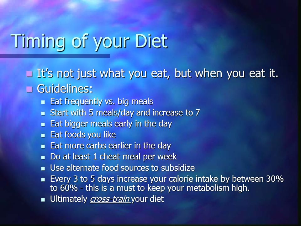 Example Diet & Timing Five Meal Example: 8:00am – Cereal/Oatmeal 8:00am – Cereal/Oatmeal 10:00am – Protein Bar 10:00am – Protein Bar Noon – Chicken Sandwich Noon – Chicken Sandwich 4:00pm – Protein Shake 4:00pm – Protein Shake 8:00pm – Dinner (rice & Chicken) 8:00pm – Dinner (rice & Chicken) Ten Meal Example: 7:30am – Protein Shake 9:30am – Cereal or 3 egg Omelet 11:00am – Protein Bar 1:00pm – Protein Shake 1:30pm – Turkey Sandwich 4:00pm – Protein Bar 6:00pm – Chicken & Vegies 7:00pm – 2 eggs & 2 egg whites 8:00pm – Lean Cuisine Meal 9:15pm – Nonfat yogurt or Protein Shake -8 glasses of water every day -A serving is less than your fist