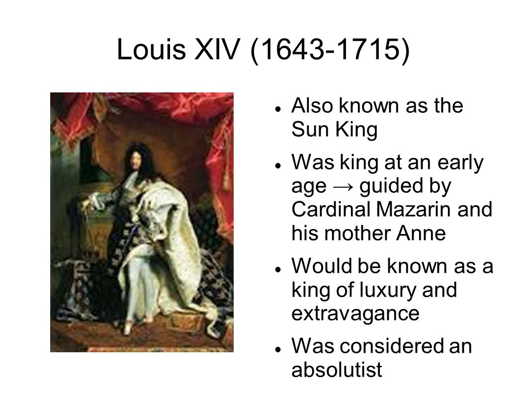 Louis XIV (1643-1715) Also known as the Sun King Was king at an early age → guided by Cardinal Mazarin and his mother Anne Would be known as a king of luxury and extravagance Was considered an absolutist