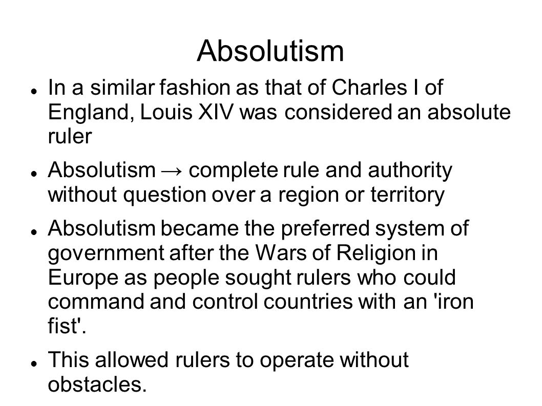 Absolutism In a similar fashion as that of Charles I of England, Louis XIV was considered an absolute ruler Absolutism → complete rule and authority without question over a region or territory Absolutism became the preferred system of government after the Wars of Religion in Europe as people sought rulers who could command and control countries with an iron fist .