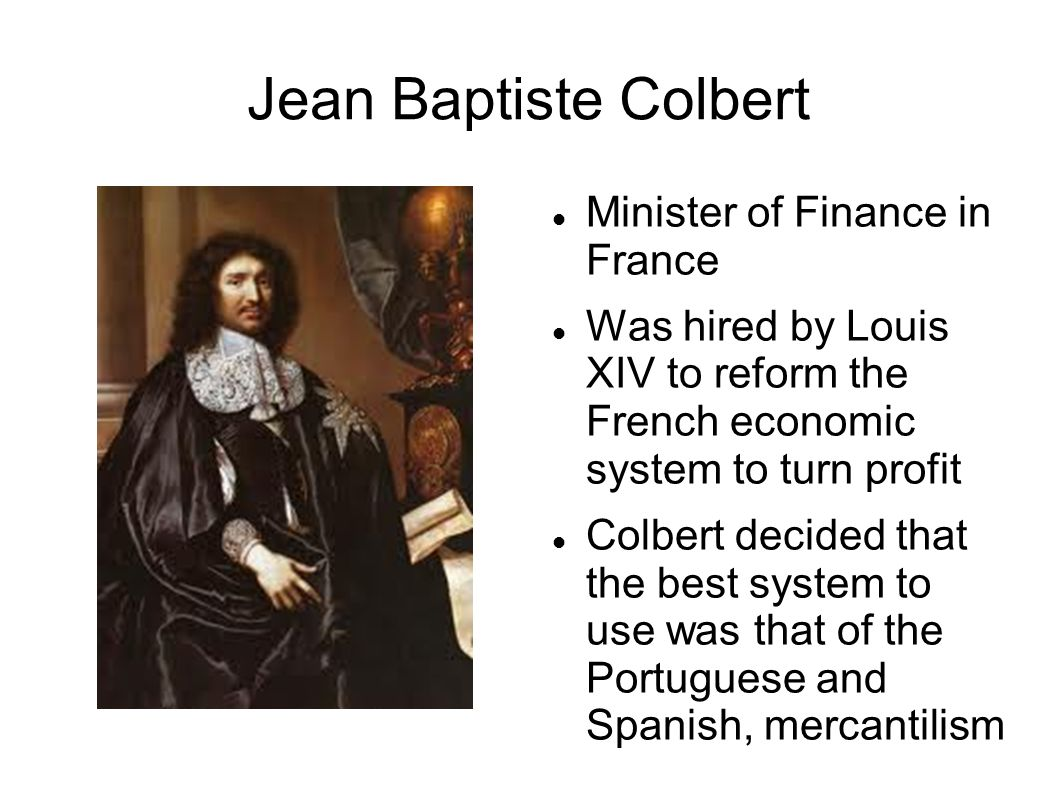 Jean Baptiste Colbert Minister of Finance in France Was hired by Louis XIV to reform the French economic system to turn profit Colbert decided that the best system to use was that of the Portuguese and Spanish, mercantilism