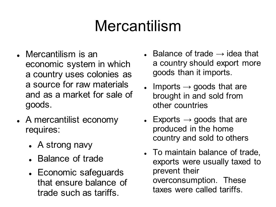 Mercantilism Mercantilism is an economic system in which a country uses colonies as a source for raw materials and as a market for sale of goods.