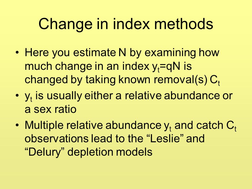 Change in index methods Here you estimate N by examining how much change in an index y t =qN is changed by taking known removal(s) C t y t is usually